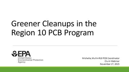 Greener Cleanups in the Region 10 PCB Program Michelle, Mullin R10 PCB Coordinator Clu-In Webinar November 17, 2015.