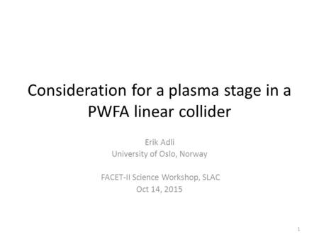 Consideration for a plasma stage in a PWFA linear collider Erik Adli University of Oslo, Norway FACET-II Science Workshop, SLAC Oct 14, 2015 1.