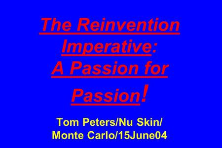 The Reinvention Imperative: A Passion for Passion ! Tom Peters/Nu Skin/ Monte Carlo/15June04.