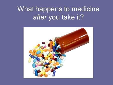 What happens to medicine after you take it?. What are some common medicines or supplements that people take everyday?