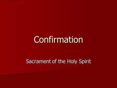 Confirmation Sacrament of the Holy Spirit. Confirmation One of the sacraments of initiation One of the sacraments of initiation Gives us a better understanding.
