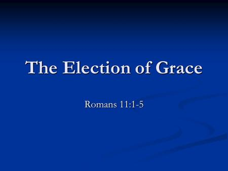The Election of Grace Romans 11:1-5. Two Basic Errors God's grace covers all. God's grace covers all. God's grace is an enabling power. God's grace is.