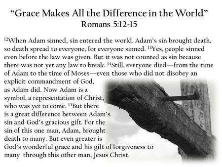 """Grace Makes All the Difference in the World"" Romans 5:12-15 12 When Adam sinned, sin entered the world. Adam's sin brought death, so death spread to everyone,"