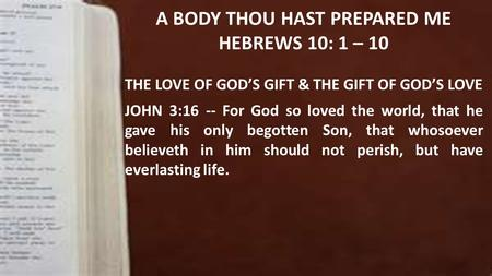 A BODY THOU HAST PREPARED ME HEBREWS 10: 1 – 10 THE LOVE OF GOD'S GIFT & THE GIFT OF GOD'S LOVE JOHN 3:16 -- For God so loved the world, that he gave his.
