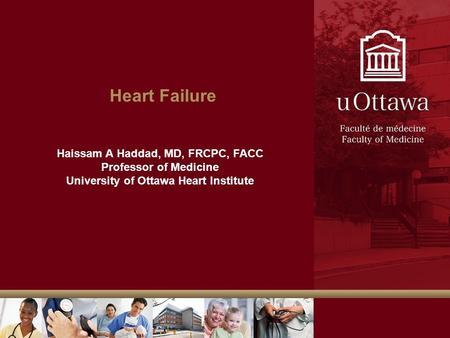 Heart Failure Haissam A Haddad, MD, FRCPC, FACC Professor of Medicine University of Ottawa Heart Institute.