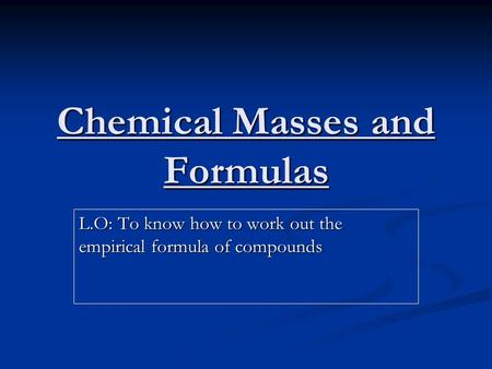 Chemical Masses and Formulas L.O: To know how to work out the empirical formula of compounds.