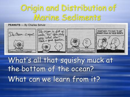 Origin and Distribution of Marine Sediments What's all that squishy muck at the bottom of the ocean? What can we learn from it? What's all that squishy.