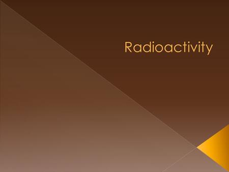  What is radioactivity?  What types of particles are emitted by radioactive substances?  What is radioactivity used for?  What dangers are associated.