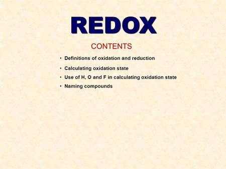 REDOX CONTENTS Definitions of oxidation and reduction Calculating oxidation state Use of H, O and F in calculating oxidation state Naming compounds.