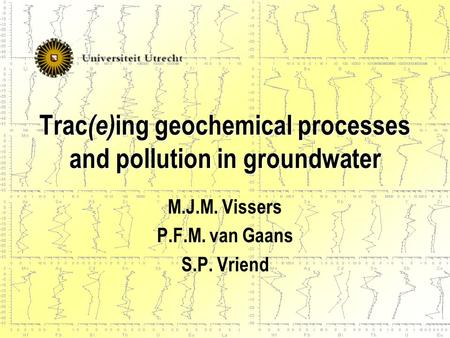 Trac (e) ing geochemical processes and pollution in groundwater M.J.M. Vissers P.F.M. van Gaans S.P. Vriend.
