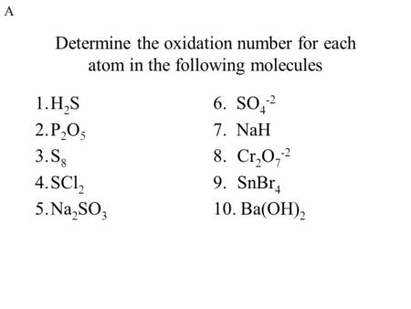 Determine the oxidation number for each atom in the following molecules 1.H 2 S 2.P 2 O 5 3.S 8 4.SCl 2 5.Na 2 SO 3 6. SO 4 -2 7. NaH 8.Cr 2 O 7 -2 9.SnBr.