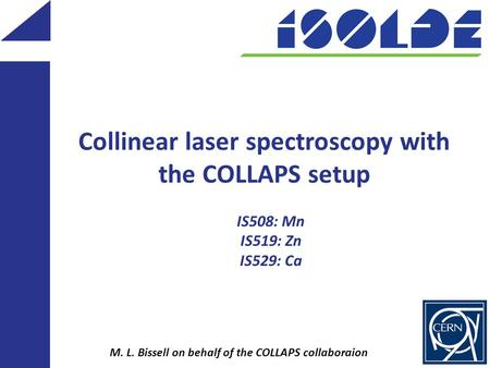 Collinear laser spectroscopy with the COLLAPS setup M. L. Bissell on behalf of the COLLAPS collaboraion IS508: Mn IS519: Zn IS529: Ca.