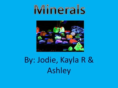 By: Jodie, Kayla R & Ashley. What defines a mineral? A mineral is any natural occurring inorganic substance often characterized by a crystal structure.
