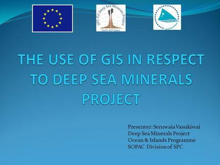 Presenter: Seruwaia Vasukiwai Deep Sea Minerals Project Ocean & Islands Programme SOPAC Division of SPC.