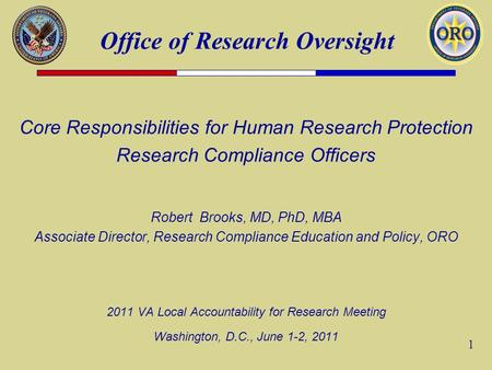 Office of Research Oversight 1 Core Responsibilities for Human Research Protection Research Compliance Officers Robert Brooks, MD, PhD, MBA Associate Director,