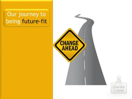 Embrace Change Our journey to being future-fit. Financial Planner Commission Compliance Value Add What needs to change? Embrace Change Client Expectations.