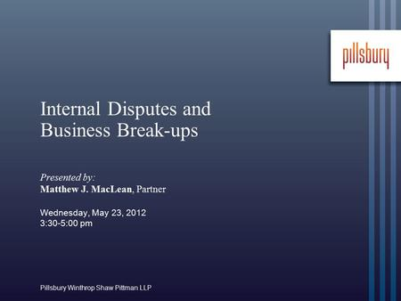 Pillsbury Winthrop Shaw Pittman LLP Internal Disputes and Business Break-ups Presented by: Matthew J. MacLean, Partner Wednesday, May 23, 2012 3:30-5:00.