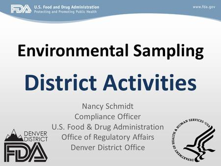 Environmental Sampling District Activities Nancy Schmidt Compliance Officer U.S. Food & Drug Administration Office of Regulatory Affairs Denver District.