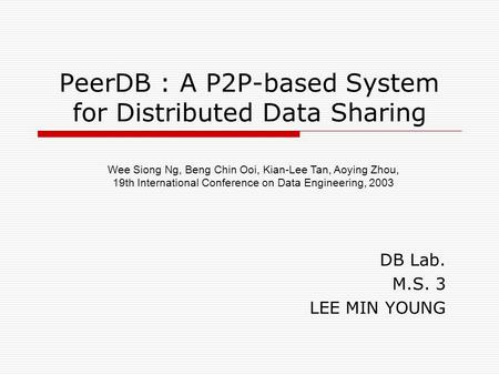 PeerDB : A P2P-based System for Distributed Data Sharing DB Lab. M.S. 3 LEE MIN YOUNG Wee Siong Ng, Beng Chin Ooi, Kian-Lee Tan, Aoying Zhou, 19th International.
