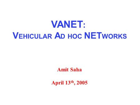 Amit Saha April 13 th, 2005 VANET : V EHICULAR A D HOC NET WORKS.
