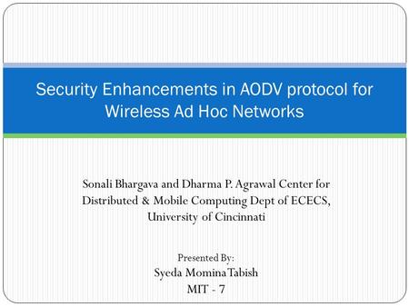 Sonali Bhargava and Dharma P. Agrawal Center for Distributed & Mobile Computing Dept of ECECS, University of Cincinnati Security Enhancements in AODV protocol.