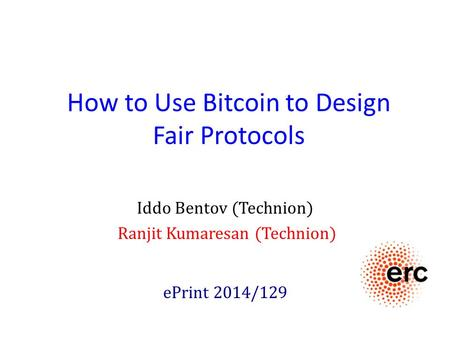 How to Use Bitcoin to Design Fair Protocols Iddo Bentov (Technion) Ranjit Kumaresan (Technion) ePrint 2014/129.