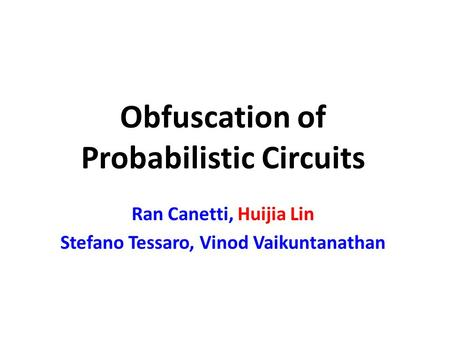 Obfuscation of Probabilistic Circuits Ran Canetti, Huijia Lin Stefano Tessaro, Vinod Vaikuntanathan.
