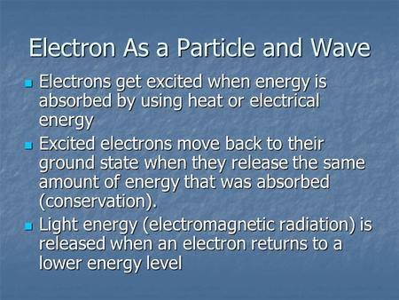 Electron As a Particle and Wave Electrons get excited when energy is absorbed by using heat or electrical energy Electrons get excited when energy is absorbed.