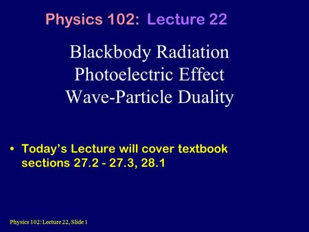 Physics 102: Lecture 22, Slide 1 Blackbody Radiation Photoelectric Effect Wave-Particle Duality Today's Lecture will cover textbook sections 27.2 - 27.3,