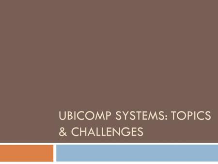 UBICOMP SYSTEMS: TOPICS & CHALLENGES. New computing model  Heterogeneous devices  Interaction:  Many-to-many  Possibly implicit, invisible, through.