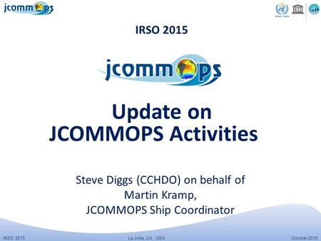IRSO 2015 October 2015 La Jolla, CA, USA IRSO 2015 Steve Diggs (CCHDO) on behalf of Martin Kramp, JCOMMOPS Ship Coordinator Update on JCOMMOPS Activities.