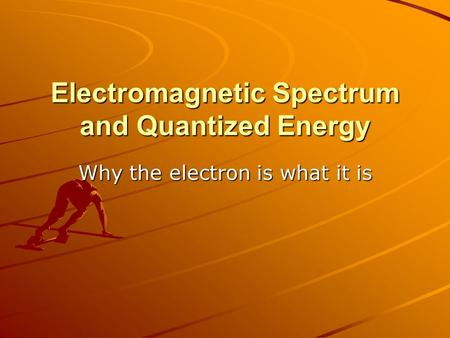 Electromagnetic Spectrum and Quantized Energy Why the electron is what it is.