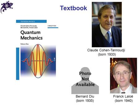 Textbook Claude Cohen-Tannoudji (born 1933) Franck Laloë (born 1940) Bernard Diu (born 1935)