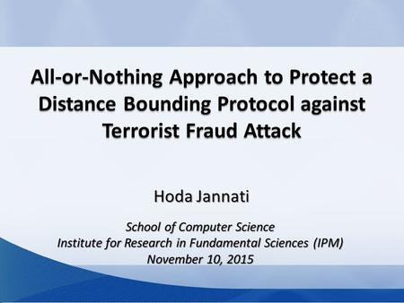 All-or-Nothing Approach to Protect a Distance Bounding Protocol against Terrorist Fraud Attack School of Computer Science Institute for Research in Fundamental.