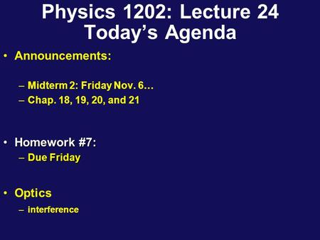 Physics 1202: Lecture 24 Today's Agenda Announcements: –Midterm 2: Friday Nov. 6… –Chap. 18, 19, 20, and 21 Homework #7:Homework #7: –Due Friday Optics.
