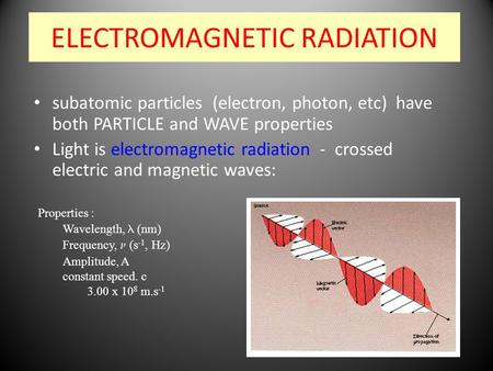 ELECTROMAGNETIC RADIATION subatomic particles (electron, photon, etc) have both PARTICLE and WAVE properties Light is electromagnetic radiation - crossed.