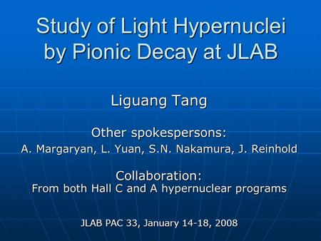 Study of Light Hypernuclei by Pionic Decay at JLAB Liguang Tang Other spokespersons: A. Margaryan, L. Yuan, S.N. Nakamura, J. Reinhold Collaboration: From.