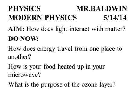 PHYSICSMR.BALDWIN MODERN PHYSICS5/14/14 AIM: How does light interact with matter? DO NOW: How does energy travel from one place to another? How is your.