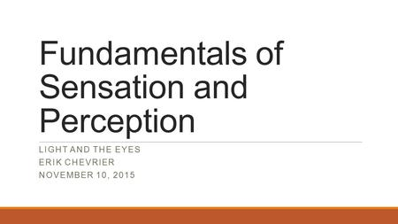 Fundamentals of Sensation and Perception LIGHT AND THE EYES ERIK CHEVRIER NOVEMBER 10, 2015.