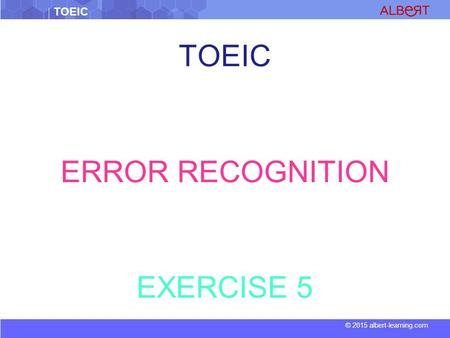 TOEIC © 2015 albert-learning.com TOEIC ERROR RECOGNITION EXERCISE 5.