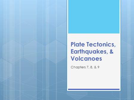 Plate Tectonics, Earthquakes, & Volcanoes Chapters 7, 8, & 9.