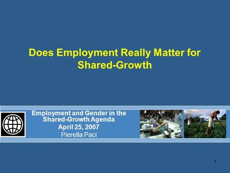 1 Does Employment Really Matter for Shared-Growth Employment and Gender in the Shared-Growth Agenda April 25, 2007 Pierella Paci.
