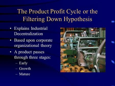 The Product Profit Cycle or the Filtering Down Hypothesis Explains Industrial Decentralization Based upon corporate organizational theory A product passes.