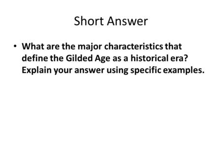 Short Answer What are the major characteristics that define the Gilded Age as a historical era? Explain your answer using specific examples.