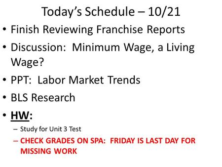 Today's Schedule – 10/21 Finish Reviewing Franchise Reports Discussion: Minimum Wage, a Living Wage? PPT: Labor Market Trends BLS Research HW: – Study.
