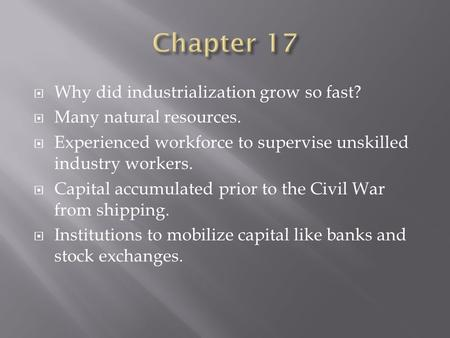  Why did industrialization grow so fast?  Many natural resources.  Experienced workforce to supervise unskilled industry workers.  Capital accumulated.