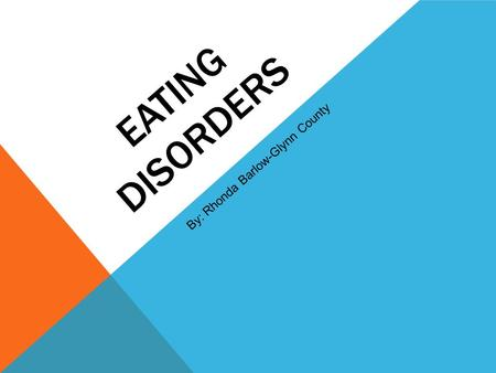 EATING DISORDERS By: Rhonda Barlow-Glynn County. WHAT IS AN EATING DISORDER? An eating disorder is present when a person experiences extreme disturbances.