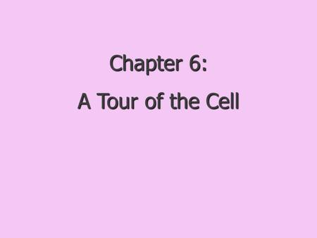 Chapter 6: A Tour of the Cell.