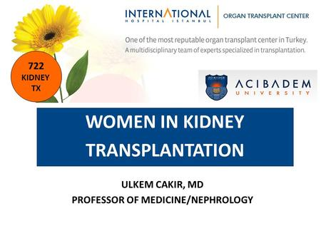 KIDNEY TRANSPLANTATION ULKEM CAKIR, MD PROFESSOR OF MEDICINE/NEPHROLOGY WOMEN IN KIDNEY TRANSPLANTATION 722 KIDNEY TX.