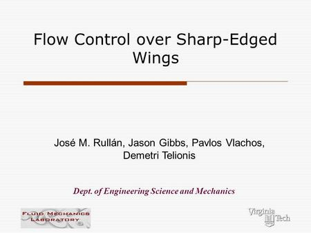 Flow Control over Sharp-Edged Wings José M. Rullán, Jason Gibbs, Pavlos Vlachos, Demetri Telionis Dept. of Engineering Science and Mechanics.